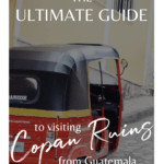 The Ultimate guide to visiting Copan Ruins from Guatemala