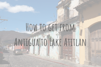 Guatemala Guides | How to get from Antigua to Lake Atitlan