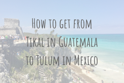 Guatemala Guides | How to get from Tikal in Guatemala to Tulum in Mexico
