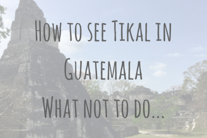 Guatemala Guides | How to see Tikal in Guatemala | What not to do