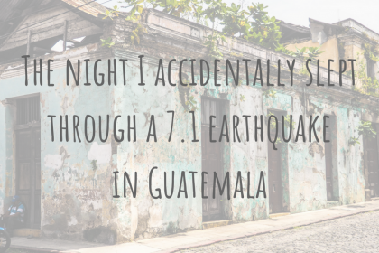Travel Stories | The night I accidentally slept through a 7.1 earthquake in Guatemala