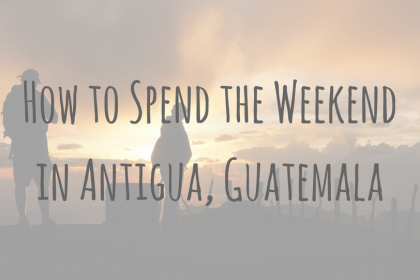 Guatemala Guides | How to Spend the Weekend in Antigua, Guatemala