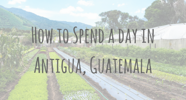 Guatemala Guides | How to spend a day in Antigua Guatemala