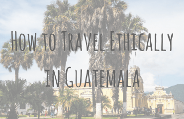 Guatemala Guides _ Guest Post _ How to Travel Ethically in Guatemala