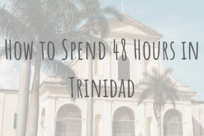 Exploring Cuba _ How to Spend 48 Hours in Trinidad